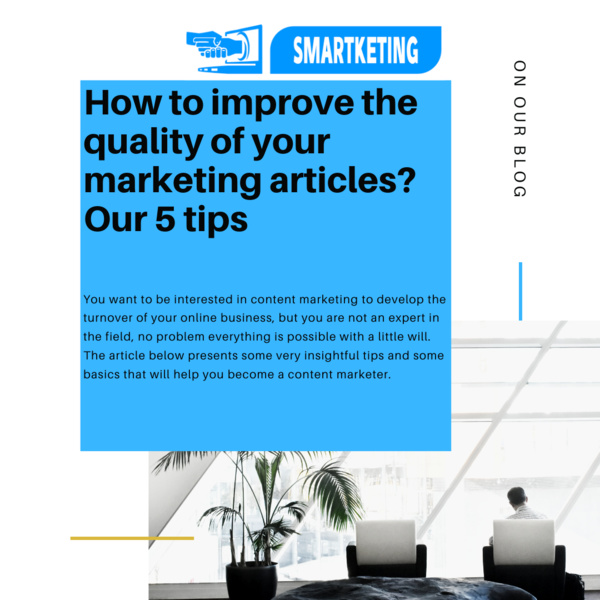 How to improve the quality of your marketing articles? Our 5 tips