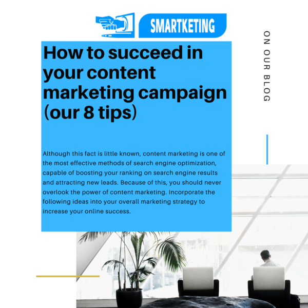How to succeed in your content marketing campaign ? (our 8 tips)